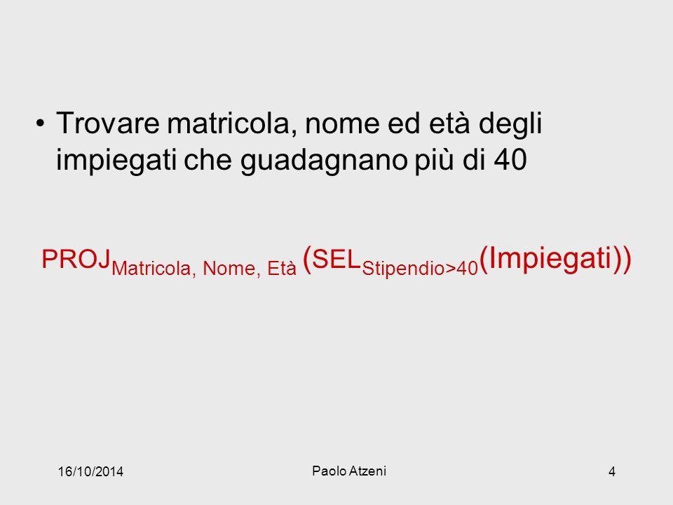 Trovare matricola, nome ed età degli impiegati che guadagnano più di 40 PROJ Matricola, Nome, Età ( SEL Stipendio>40 (Impiegati)) 16/10/2014 Paolo Atzeni 4