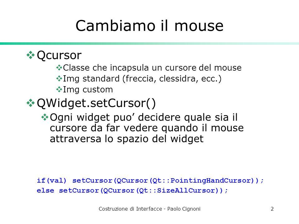 Costruzione di Interfacce - Paolo Cignoni2 Cambiamo il mouse  Qcursor  Classe che incapsula un cursore del mouse  Img standard (freccia, clessidra, ecc.)  Img custom  QWidget.setCursor()  Ogni widget puo' decidere quale sia il cursore da far vedere quando il mouse attraversa lo spazio del widget if(val) setCursor(QCursor(Qt::PointingHandCursor)); else setCursor(QCursor(Qt::SizeAllCursor));