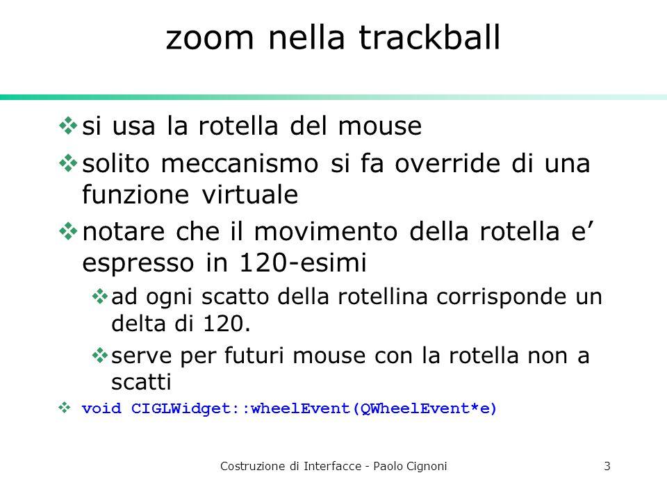 Costruzione di Interfacce - Paolo Cignoni3 zoom nella trackball  si usa la rotella del mouse  solito meccanismo si fa override di una funzione virtuale  notare che il movimento della rotella e' espresso in 120-esimi  ad ogni scatto della rotellina corrisponde un delta di 120.