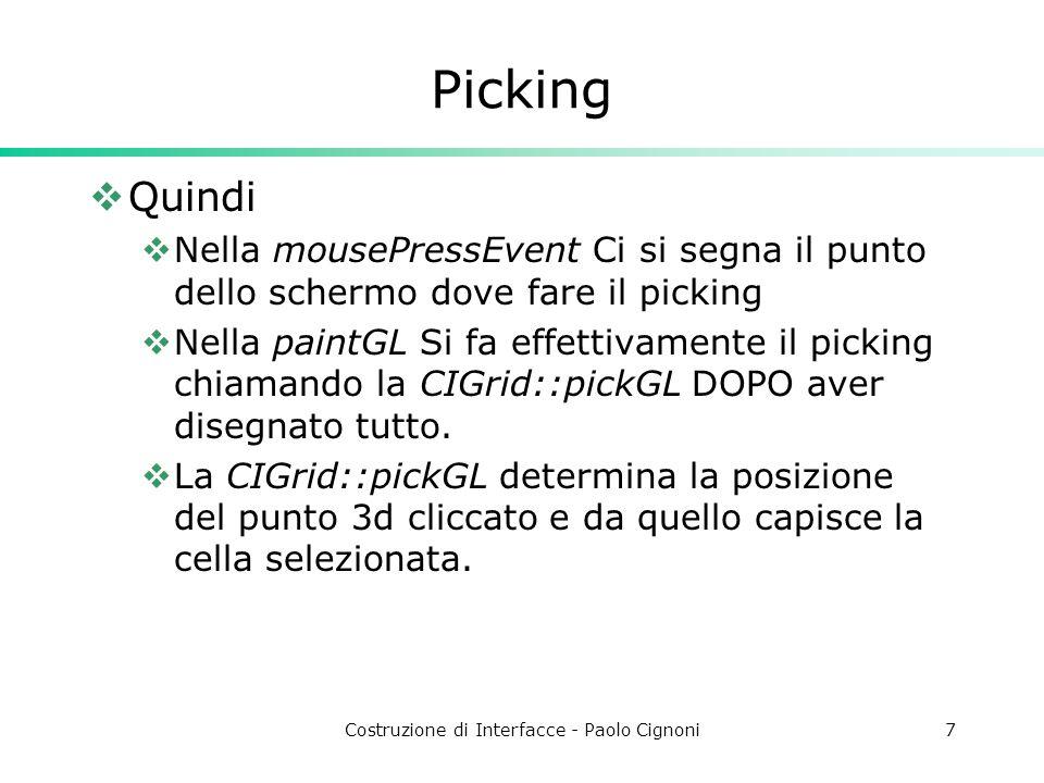 Costruzione di Interfacce - Paolo Cignoni7 Picking  Quindi  Nella mousePressEvent Ci si segna il punto dello schermo dove fare il picking  Nella paintGL Si fa effettivamente il picking chiamando la CIGrid::pickGL DOPO aver disegnato tutto.