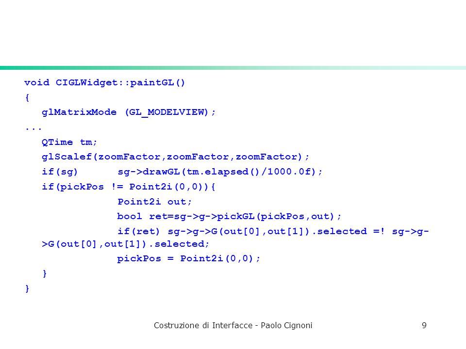 Costruzione di Interfacce - Paolo Cignoni9 void CIGLWidget::paintGL() { glMatrixMode (GL_MODELVIEW);... QTime tm; glScalef(zoomFactor,zoomFactor,zoomF