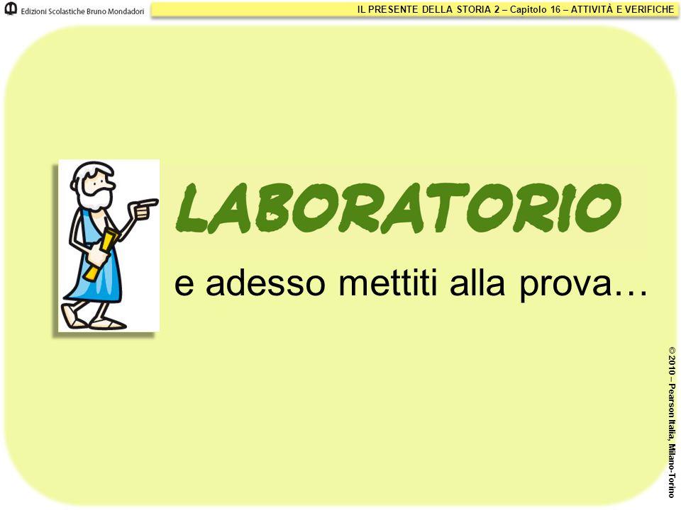 IL PRESENTE DELLA STORIA 2 – Capitolo 16 – ATTIVITÀ E VERIFICHE © 2010 – Pearson Italia, Milano-Torino e adesso mettiti alla prova…