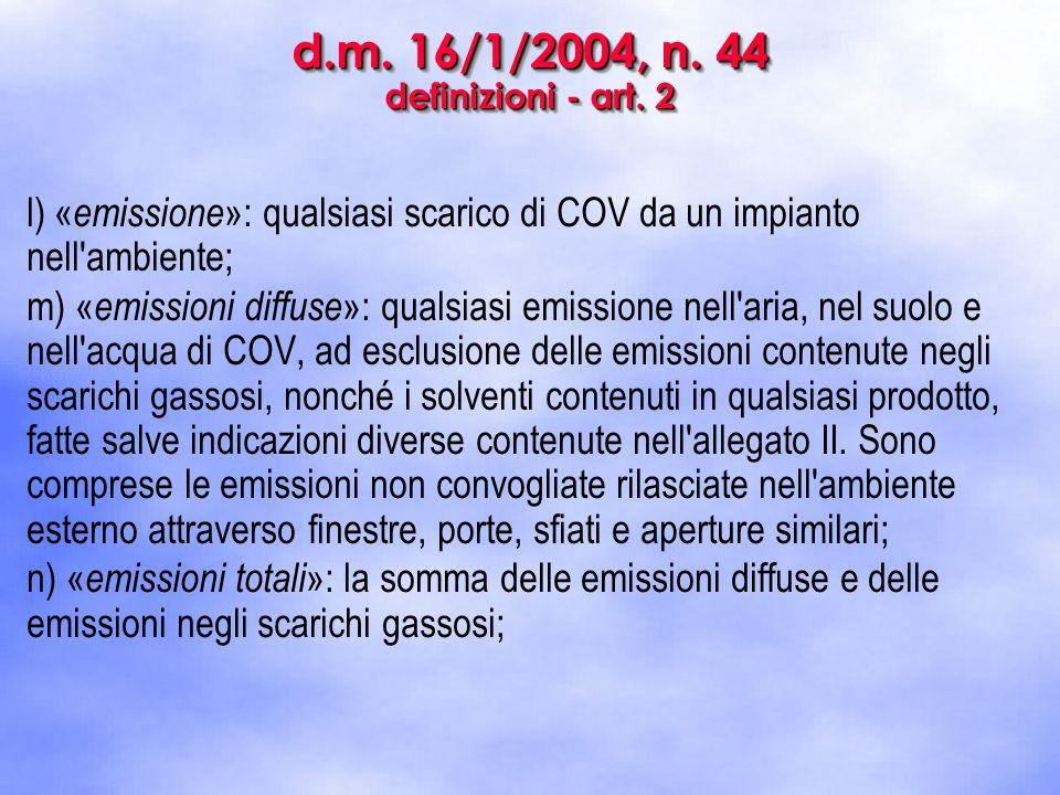 d.m. 16/1/2004, n. 44 definizioni - art. 2 l) « emissione »: qualsiasi scarico di COV da un impianto nell'ambiente; m) « emissioni diffuse »: qualsias