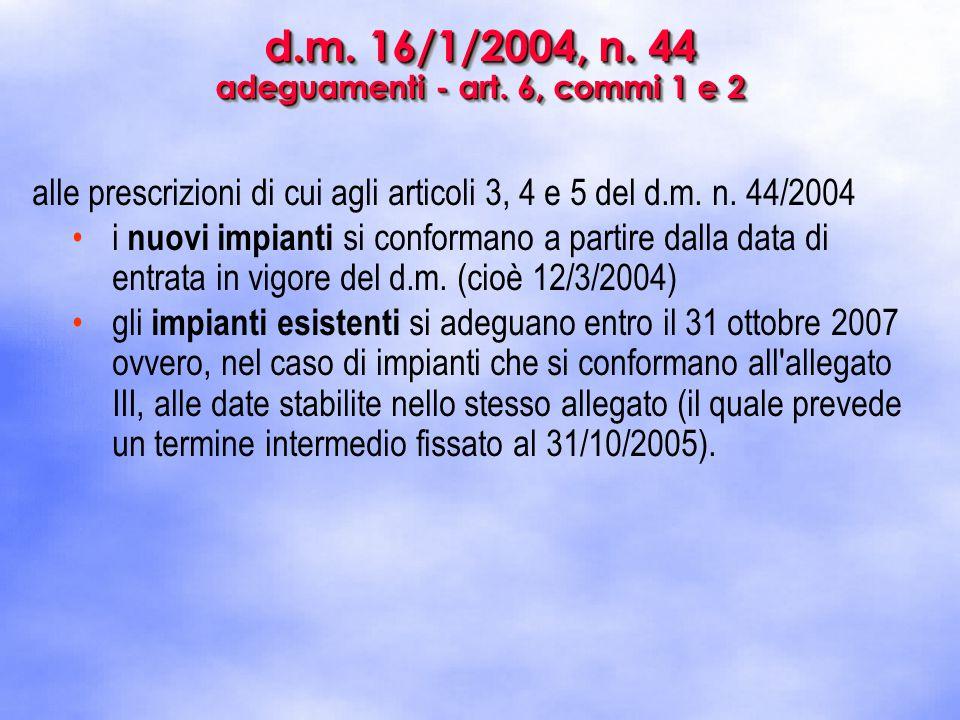 d.m. 16/1/2004, n. 44 adeguamenti - art. 6, commi 1 e 2 alle prescrizioni di cui agli articoli 3, 4 e 5 del d.m. n. 44/2004 i nuovi impianti si confor