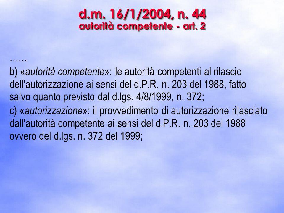 d.m. 16/1/2004, n. 44 autorità competente - art. 2 …… b) « autorità competente »: le autorità competenti al rilascio dell'autorizzazione ai sensi del