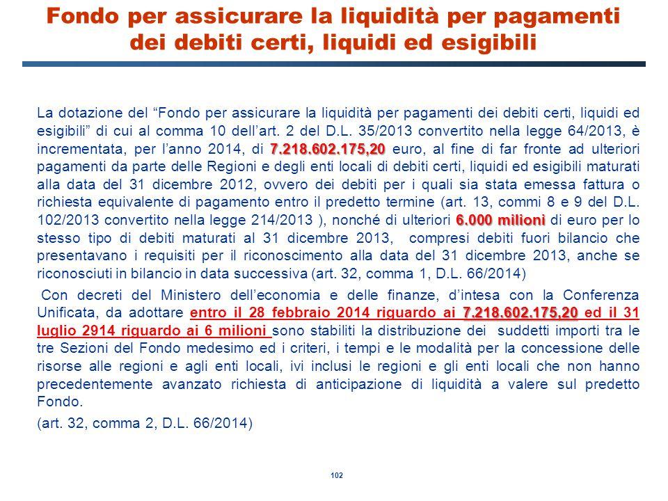 """102 Fondo per assicurare la liquidità per pagamenti dei debiti certi, liquidi ed esigibili 7.218.602.175,20 6.000 milioni La dotazione del """"Fondo per"""