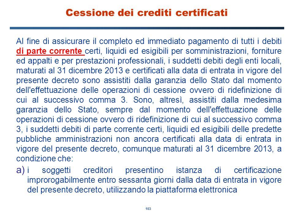 103 Cessione dei crediti certificati Al fine di assicurare il completo ed immediato pagamento di tutti i debiti di parte corrente certi, liquidi ed es