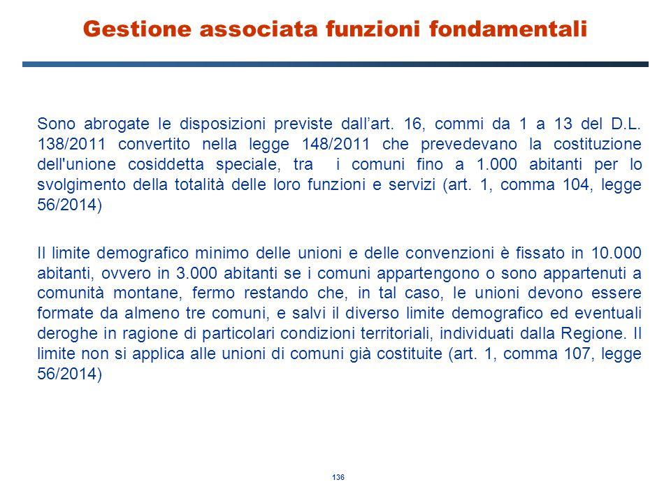 136 Gestione associata funzioni fondamentali Sono abrogate le disposizioni previste dall'art. 16, commi da 1 a 13 del D.L. 138/2011 convertito nella l