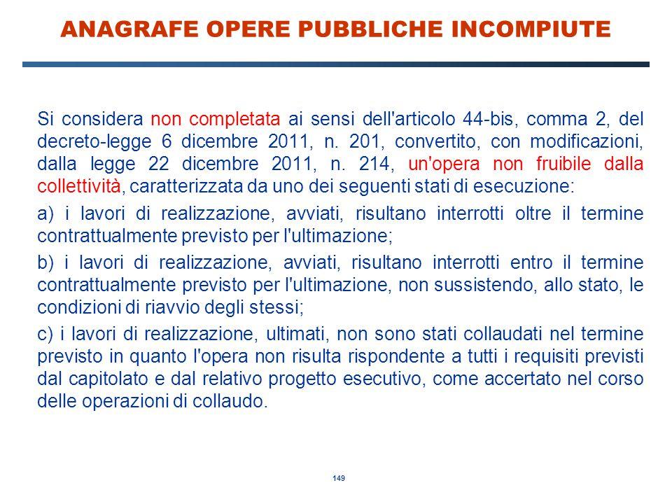 149 ANAGRAFE OPERE PUBBLICHE INCOMPIUTE Si considera non completata ai sensi dell'articolo 44-bis, comma 2, del decreto-legge 6 dicembre 2011, n. 201,