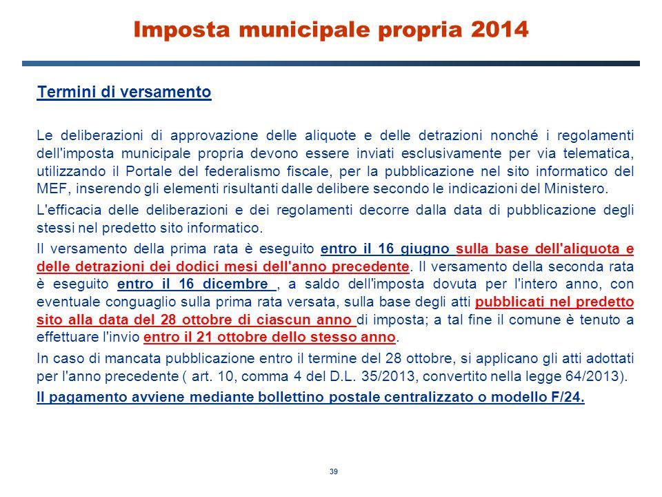 39 Imposta municipale propria 2014 Termini di versamento Le deliberazioni di approvazione delle aliquote e delle detrazioni nonché i regolamenti dell'