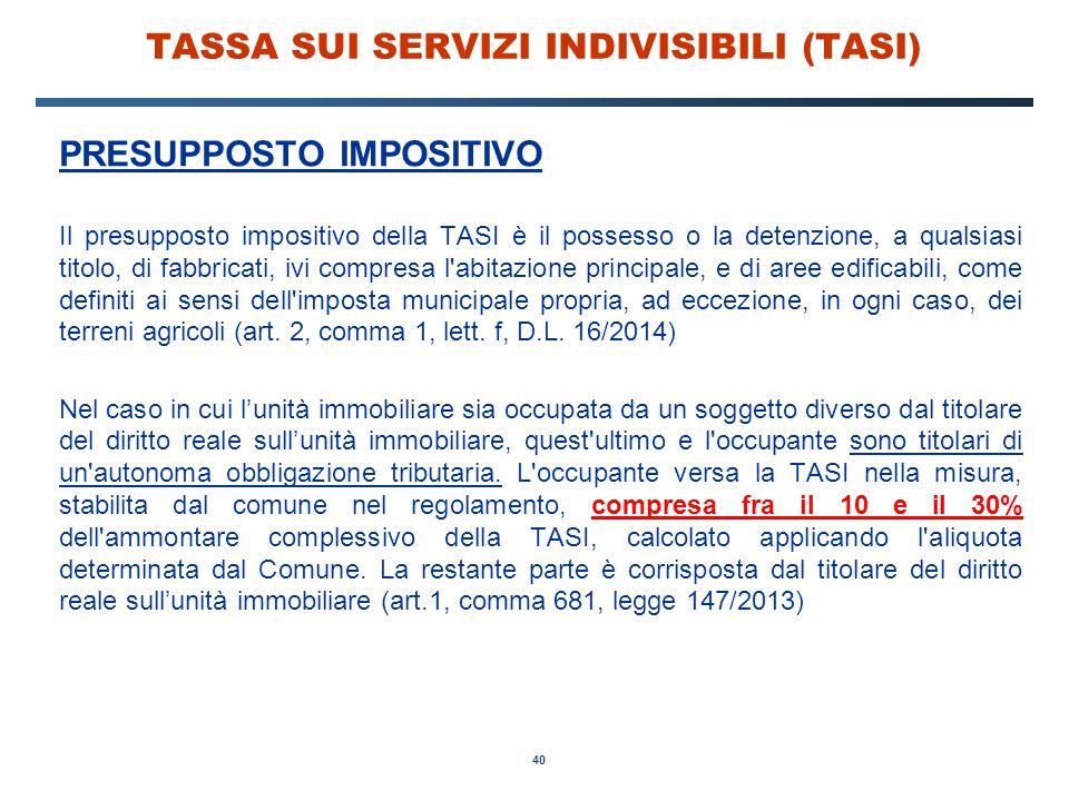 40 TASSA SUI SERVIZI INDIVISIBILI (TASI) PRESUPPOSTO IMPOSITIVO Il presupposto impositivo della TASI è il possesso o la detenzione, a qualsiasi titolo