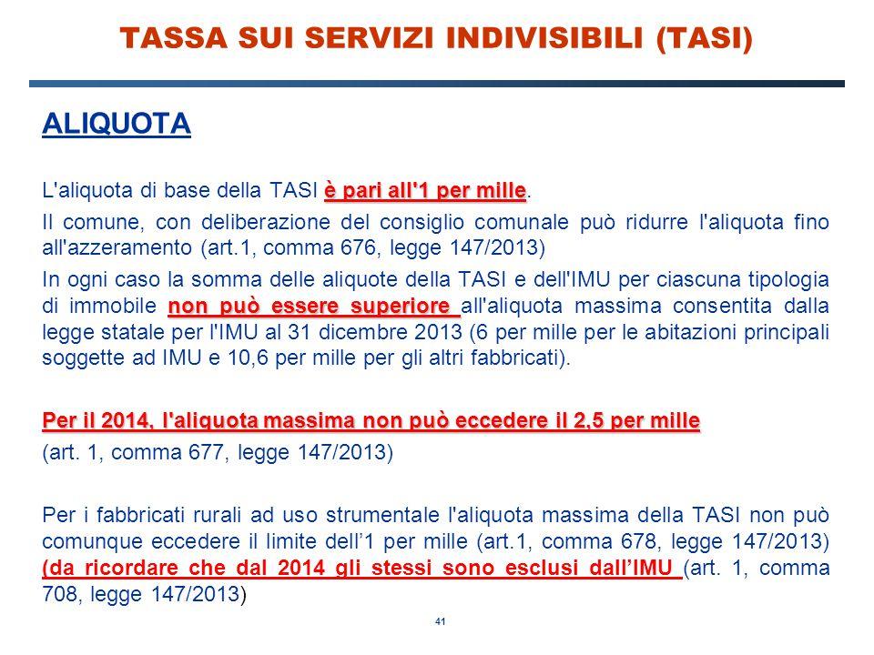 41 TASSA SUI SERVIZI INDIVISIBILI (TASI) ALIQUOTA è pari all'1 per mille L'aliquota di base della TASI è pari all'1 per mille. Il comune, con delibera