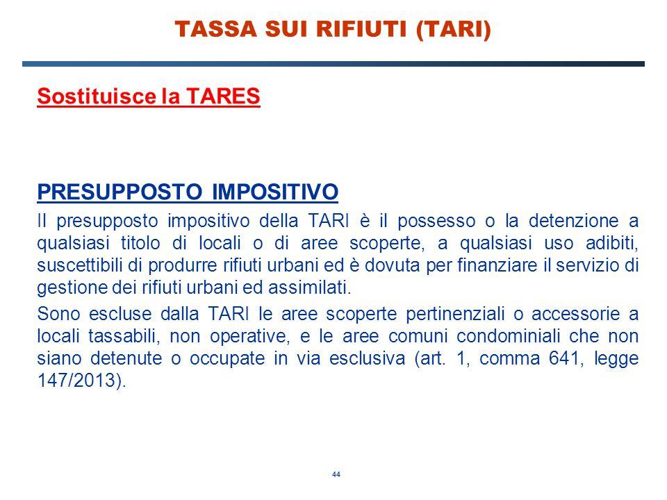 44 TASSA SUI RIFIUTI (TARI) Sostituisce la TARES PRESUPPOSTO IMPOSITIVO Il presupposto impositivo della TARI è il possesso o la detenzione a qualsiasi