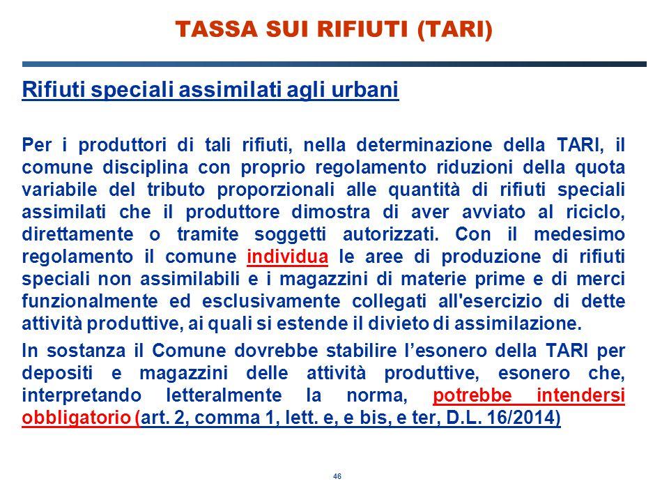 46 TASSA SUI RIFIUTI (TARI) Rifiuti speciali assimilati agli urbani Per i produttori di tali rifiuti, nella determinazione della TARI, il comune disci