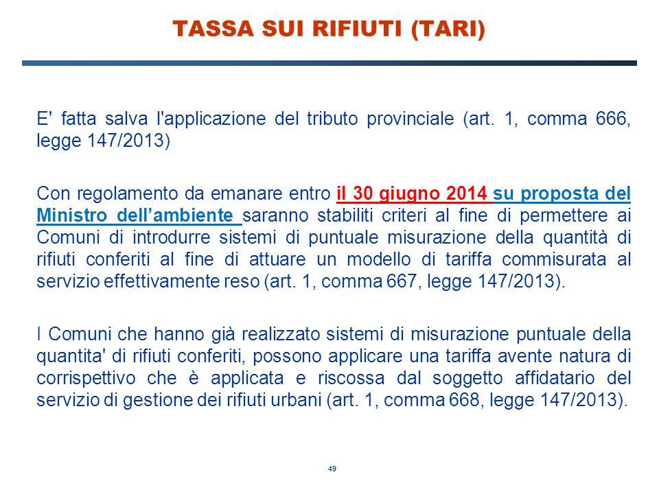 49 TASSA SUI RIFIUTI (TARI) E' fatta salva l'applicazione del tributo provinciale (art. 1, comma 666, legge 147/2013) Con regolamento da emanare entro