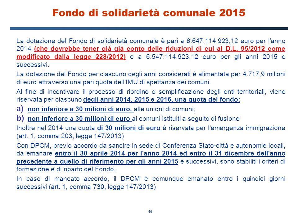 60 Fondo di solidarietà comunale 2015 La dotazione del Fondo di solidarietà comunale è pari a 6.647.114.923,12 euro per l'anno 2014 (che dovrebbe tene