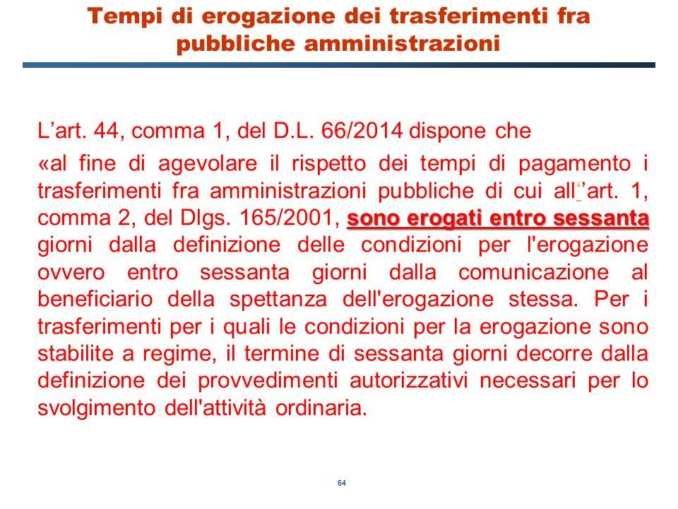 64 Tempi di erogazione dei trasferimenti fra pubbliche amministrazioni L'art. 44, comma 1, del D.L. 66/2014 dispone che sono erogati entro sessanta «a