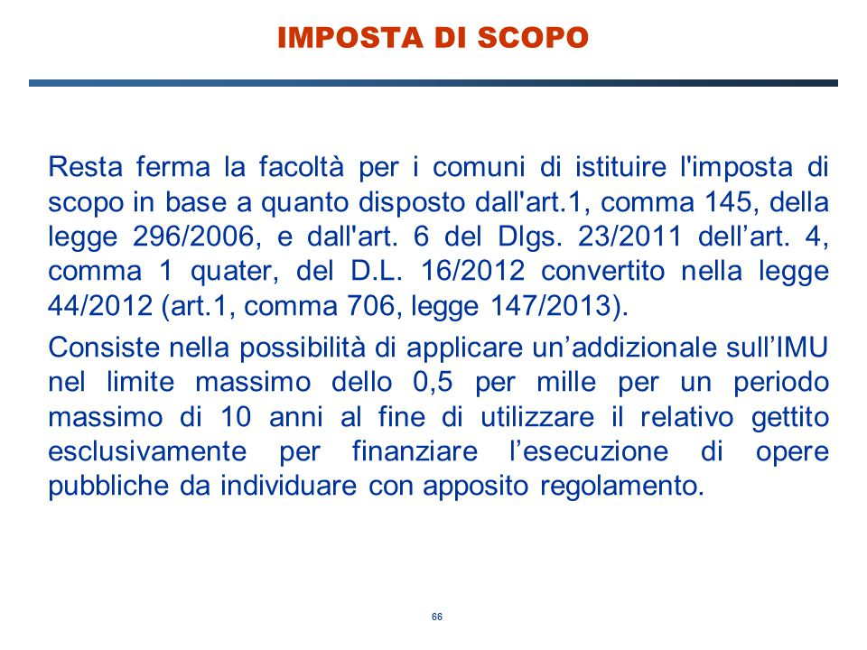 66 IMPOSTA DI SCOPO Resta ferma la facoltà per i comuni di istituire l'imposta di scopo in base a quanto disposto dall'art.1, comma 145, della legge 2