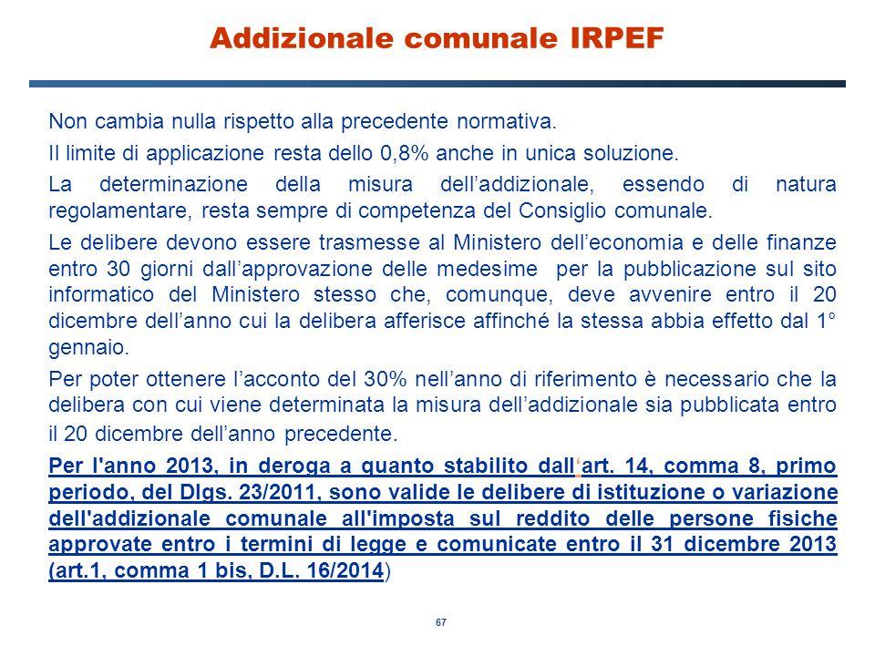 67 Addizionale comunale IRPEF Non cambia nulla rispetto alla precedente normativa. Il limite di applicazione resta dello 0,8% anche in unica soluzione