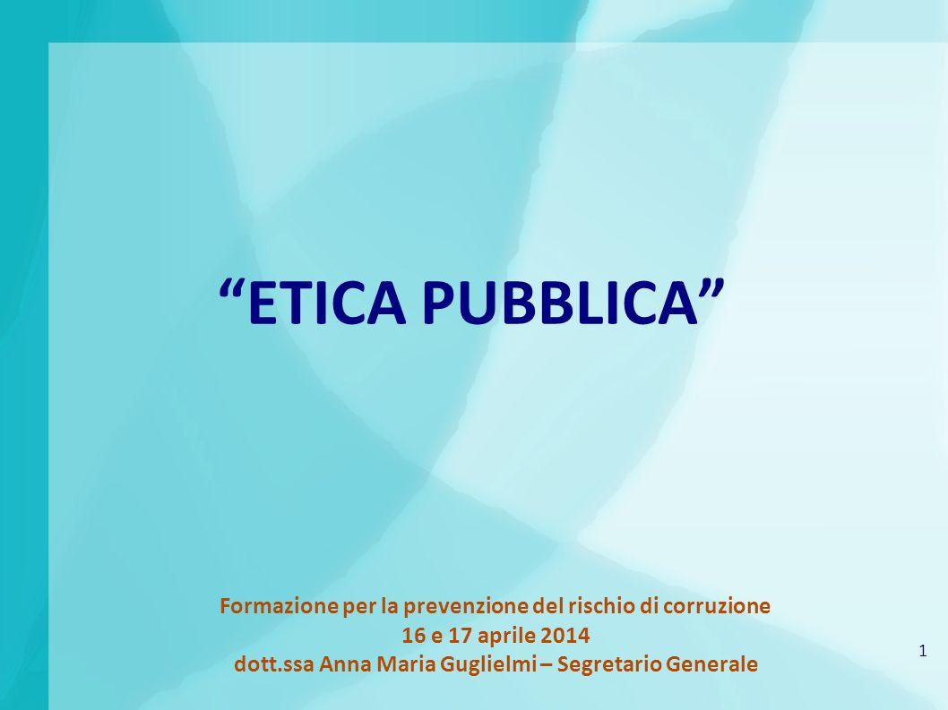 1 Formazione per la prevenzione del rischio di corruzione 16 e 17 aprile 2014 dott.ssa Anna Maria Guglielmi – Segretario Generale ETICA PUBBLICA