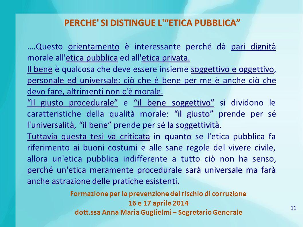 11 Formazione per la prevenzione del rischio di corruzione 16 e 17 aprile 2014 dott.ssa Anna Maria Guglielmi – Segretario Generale PERCHE SI DISTINGUE L ETICA PUBBLICA etica pubblicaetica privata.