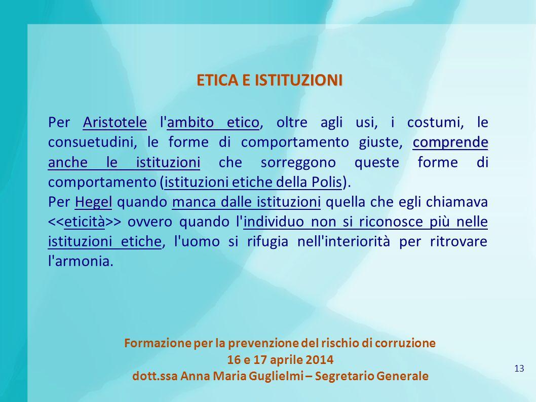 13 Formazione per la prevenzione del rischio di corruzione 16 e 17 aprile 2014 dott.ssa Anna Maria Guglielmi – Segretario Generale ETICA E ISTITUZIONI