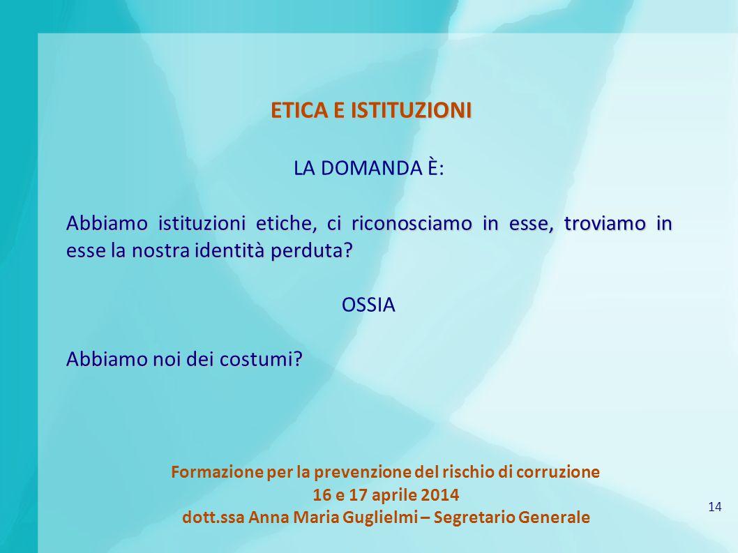 14 Formazione per la prevenzione del rischio di corruzione 16 e 17 aprile 2014 dott.ssa Anna Maria Guglielmi – Segretario Generale ETICA E ISTITUZIONI LA DOMANDA È: Abbiamo istituzioni etiche, ci riconosciamo in esse, troviamo in esse la nostra identità perduta.