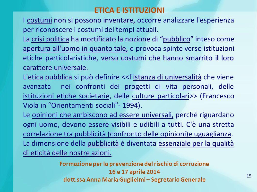 15 Formazione per la prevenzione del rischio di corruzione 16 e 17 aprile 2014 dott.ssa Anna Maria Guglielmi – Segretario Generale ETICA E ISTITUZIONI