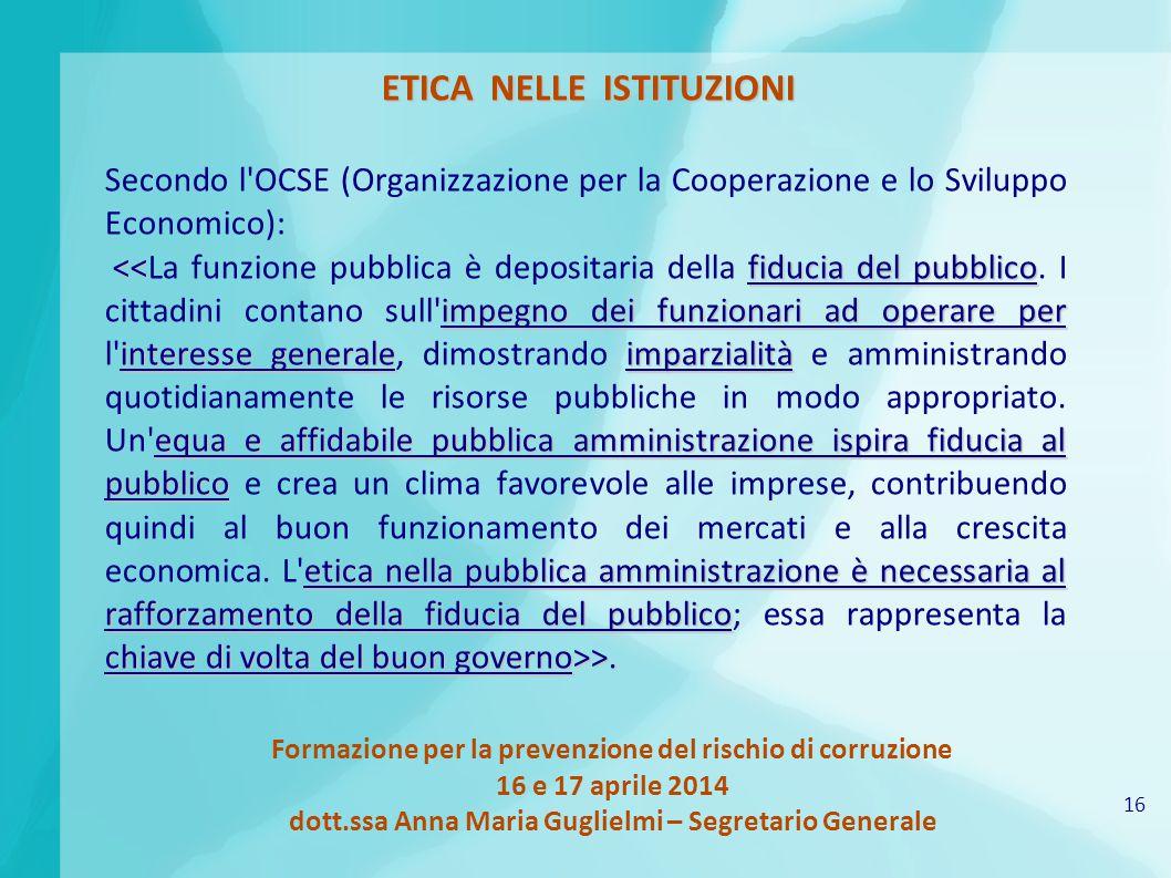 16 Formazione per la prevenzione del rischio di corruzione 16 e 17 aprile 2014 dott.ssa Anna Maria Guglielmi – Segretario Generale ETICA NELLE ISTITUZ
