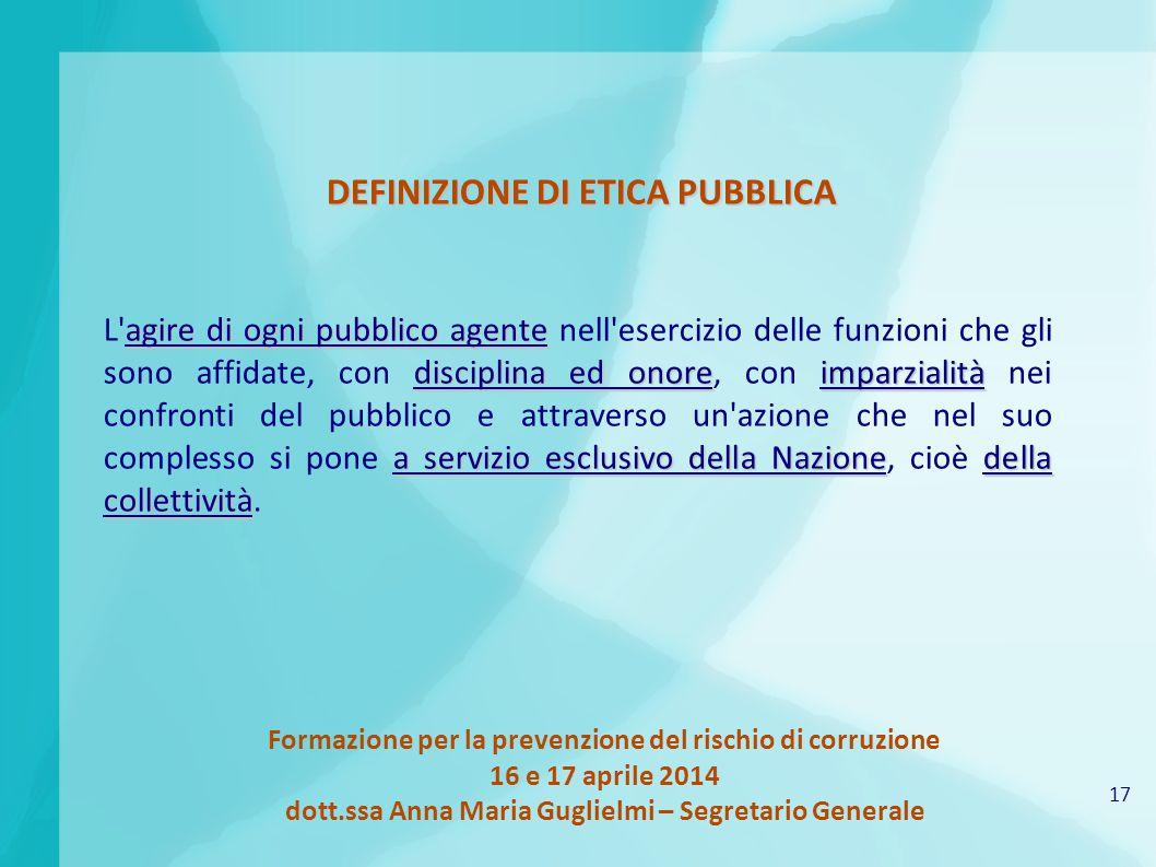 17 Formazione per la prevenzione del rischio di corruzione 16 e 17 aprile 2014 dott.ssa Anna Maria Guglielmi – Segretario Generale DEFINIZIONE DI ETIC