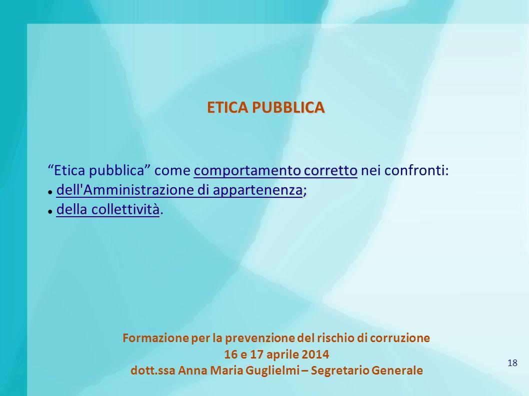 18 Formazione per la prevenzione del rischio di corruzione 16 e 17 aprile 2014 dott.ssa Anna Maria Guglielmi – Segretario Generale ETICA PUBBLICA comp