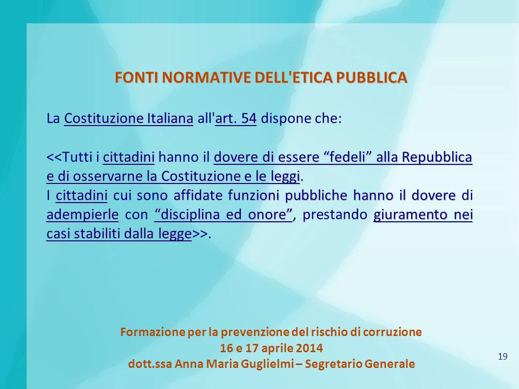 19 Formazione per la prevenzione del rischio di corruzione 16 e 17 aprile 2014 dott.ssa Anna Maria Guglielmi – Segretario Generale FONTI NORMATIVE DELL ETICA PUBBLICA Costituzione Italianaart.