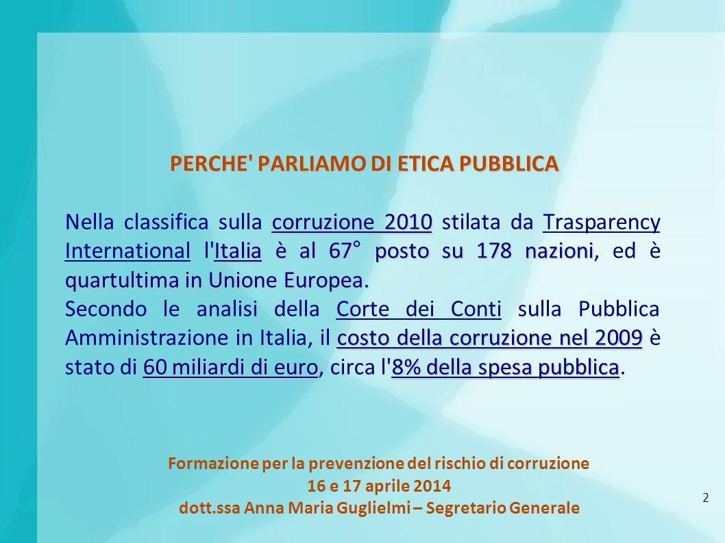 2 Formazione per la prevenzione del rischio di corruzione 16 e 17 aprile 2014 dott.ssa Anna Maria Guglielmi – Segretario Generale PERCHE PARLIAMO DI ETICA PUBBLICA corruzione 2010 Italia è al 67° posto su 178 nazioni quartultima in Unione Europea.