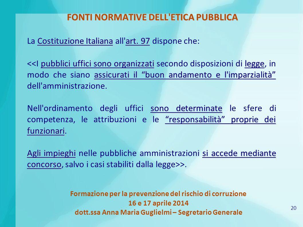 20 Formazione per la prevenzione del rischio di corruzione 16 e 17 aprile 2014 dott.ssa Anna Maria Guglielmi – Segretario Generale FONTI NORMATIVE DELL ETICA PUBBLICA Costituzione Italianaart.