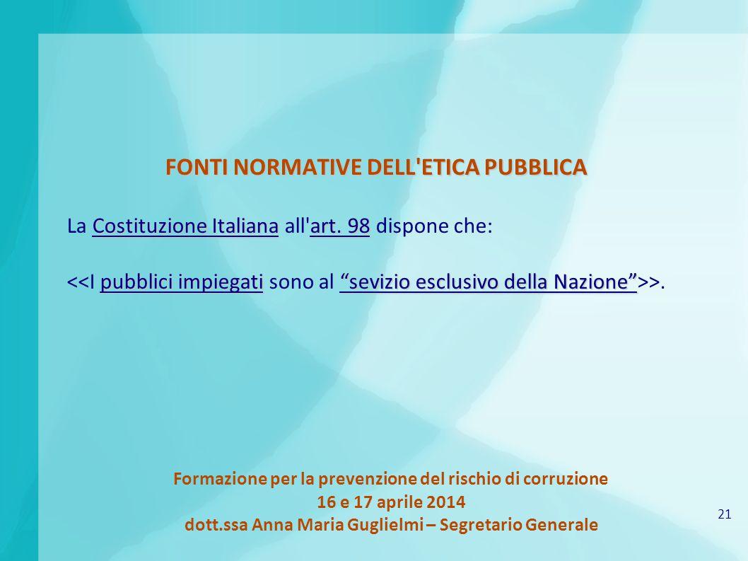 21 Formazione per la prevenzione del rischio di corruzione 16 e 17 aprile 2014 dott.ssa Anna Maria Guglielmi – Segretario Generale FONTI NORMATIVE DELL ETICA PUBBLICA Costituzione Italianaart.