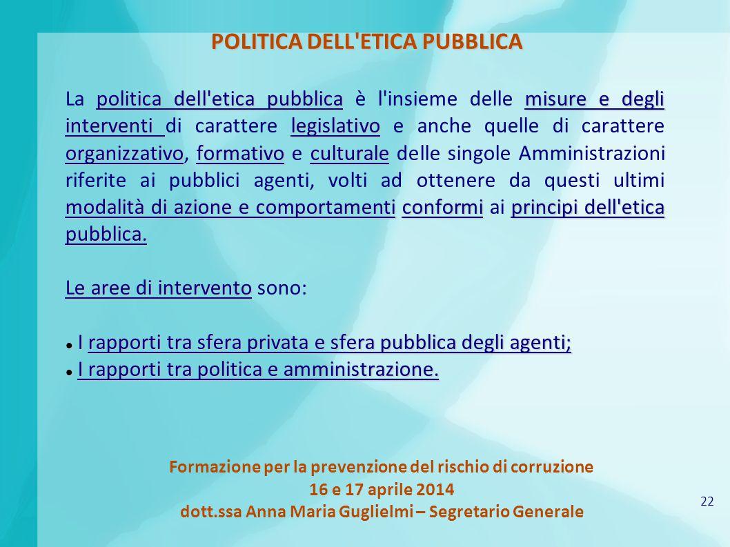 22 Formazione per la prevenzione del rischio di corruzione 16 e 17 aprile 2014 dott.ssa Anna Maria Guglielmi – Segretario Generale POLITICA DELL'ETICA