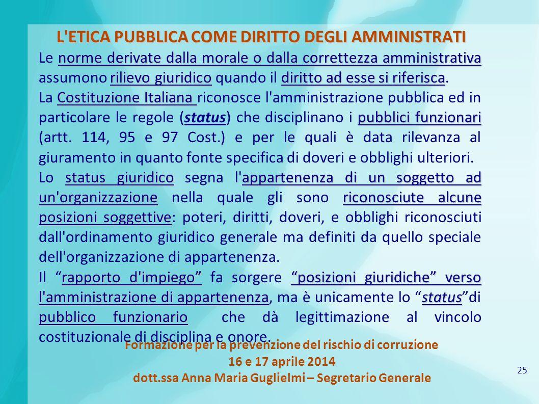 25 Formazione per la prevenzione del rischio di corruzione 16 e 17 aprile 2014 dott.ssa Anna Maria Guglielmi – Segretario Generale L'ETICA PUBBLICA CO