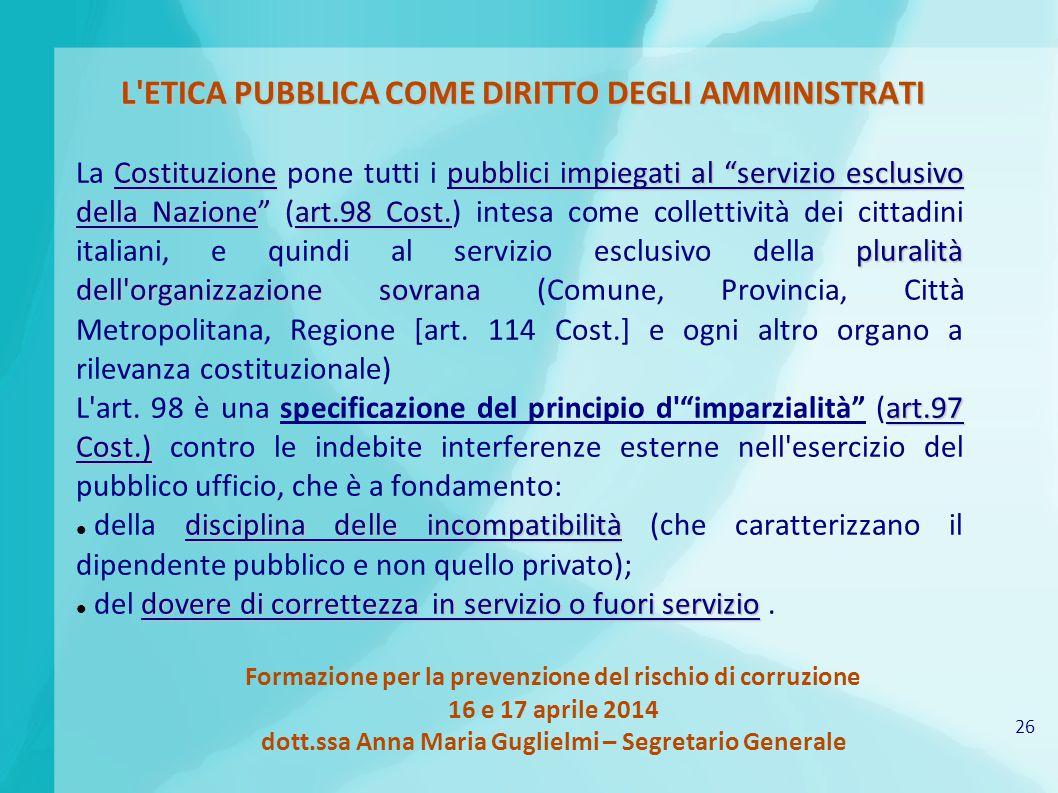 26 Formazione per la prevenzione del rischio di corruzione 16 e 17 aprile 2014 dott.ssa Anna Maria Guglielmi – Segretario Generale L'ETICA PUBBLICA CO