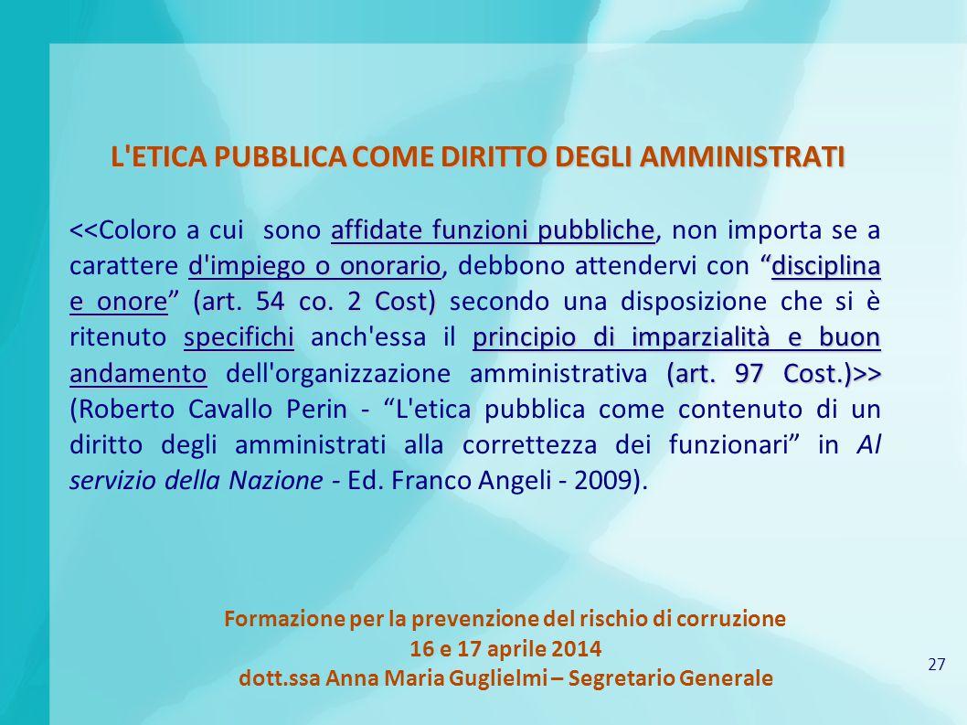 27 Formazione per la prevenzione del rischio di corruzione 16 e 17 aprile 2014 dott.ssa Anna Maria Guglielmi – Segretario Generale L'ETICA PUBBLICA CO