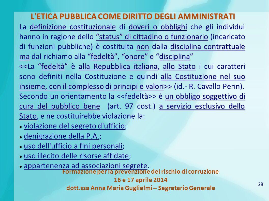 28 Formazione per la prevenzione del rischio di corruzione 16 e 17 aprile 2014 dott.ssa Anna Maria Guglielmi – Segretario Generale L'ETICA PUBBLICA CO