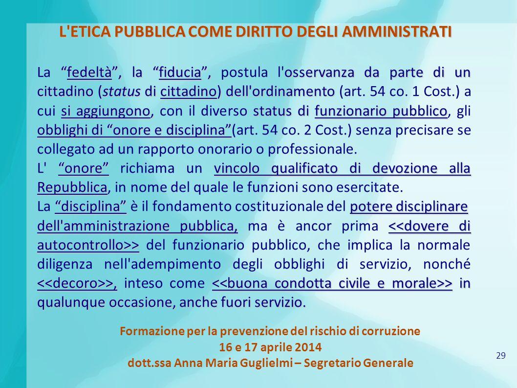 29 Formazione per la prevenzione del rischio di corruzione 16 e 17 aprile 2014 dott.ssa Anna Maria Guglielmi – Segretario Generale L ETICA PUBBLICA COME DIRITTO DEGLI AMMINISTRATI fedeltà , la fiducia , osservanza da parte di un cittadino (status di cittadino) dell ordinamento si aggiungono, status di funzionario pubblico obblighi di onore e disciplina La fedeltà , la fiducia , postula l osservanza da parte di un cittadino (status di cittadino) dell ordinamento (art.