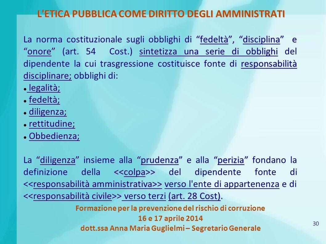 30 Formazione per la prevenzione del rischio di corruzione 16 e 17 aprile 2014 dott.ssa Anna Maria Guglielmi – Segretario Generale L'ETICA PUBBLICA CO