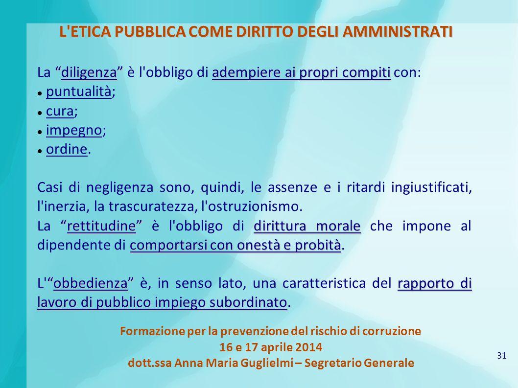 31 Formazione per la prevenzione del rischio di corruzione 16 e 17 aprile 2014 dott.ssa Anna Maria Guglielmi – Segretario Generale L'ETICA PUBBLICA CO