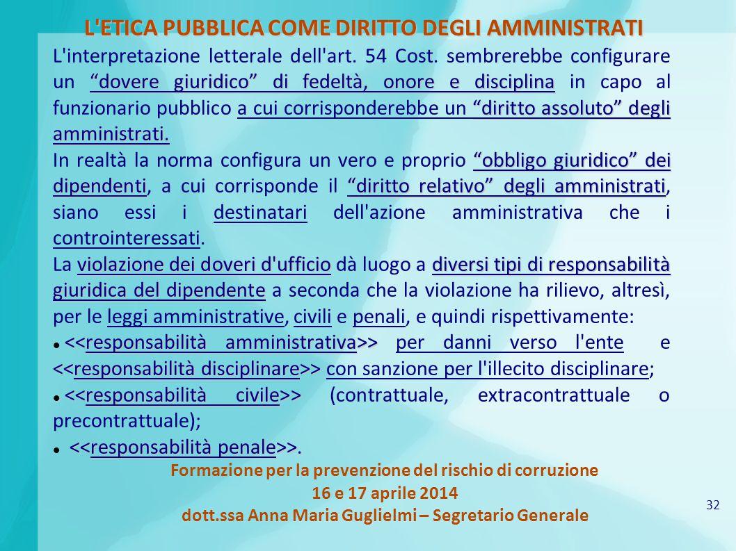 32 Formazione per la prevenzione del rischio di corruzione 16 e 17 aprile 2014 dott.ssa Anna Maria Guglielmi – Segretario Generale L ETICA PUBBLICA COME DIRITTO DEGLI AMMINISTRATI dovere giuridico di fedeltà, onore e disciplina diritto assoluto degli amministrati.