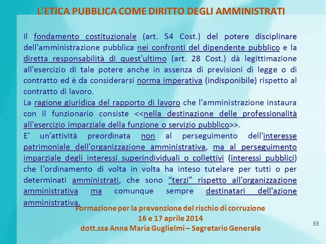 33 Formazione per la prevenzione del rischio di corruzione 16 e 17 aprile 2014 dott.ssa Anna Maria Guglielmi – Segretario Generale L'ETICA PUBBLICA CO
