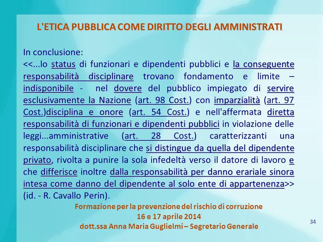 34 Formazione per la prevenzione del rischio di corruzione 16 e 17 aprile 2014 dott.ssa Anna Maria Guglielmi – Segretario Generale L'ETICA PUBBLICA CO