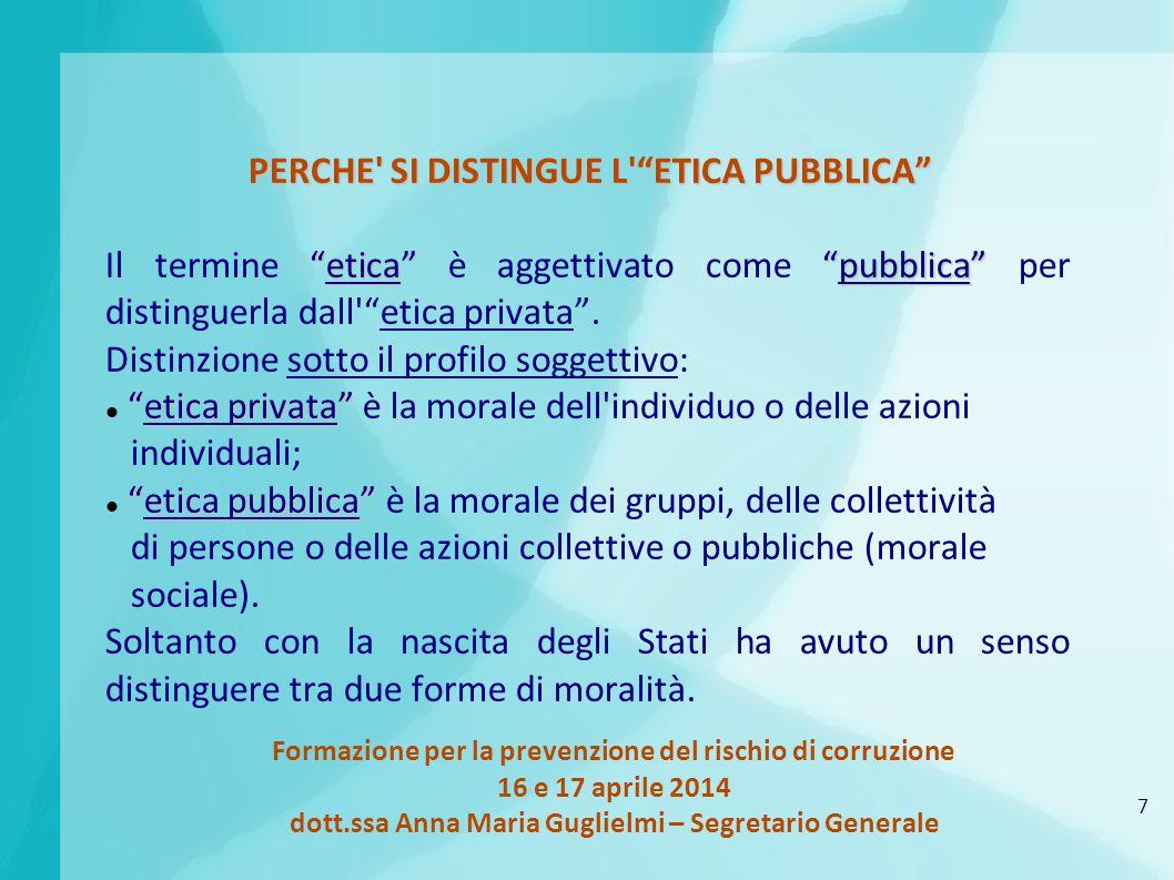 7 Formazione per la prevenzione del rischio di corruzione 16 e 17 aprile 2014 dott.ssa Anna Maria Guglielmi – Segretario Generale PERCHE SI DISTINGUE L ETICA PUBBLICA etica pubblica Il termine etica è aggettivato come pubblica per distinguerla dall etica privata .