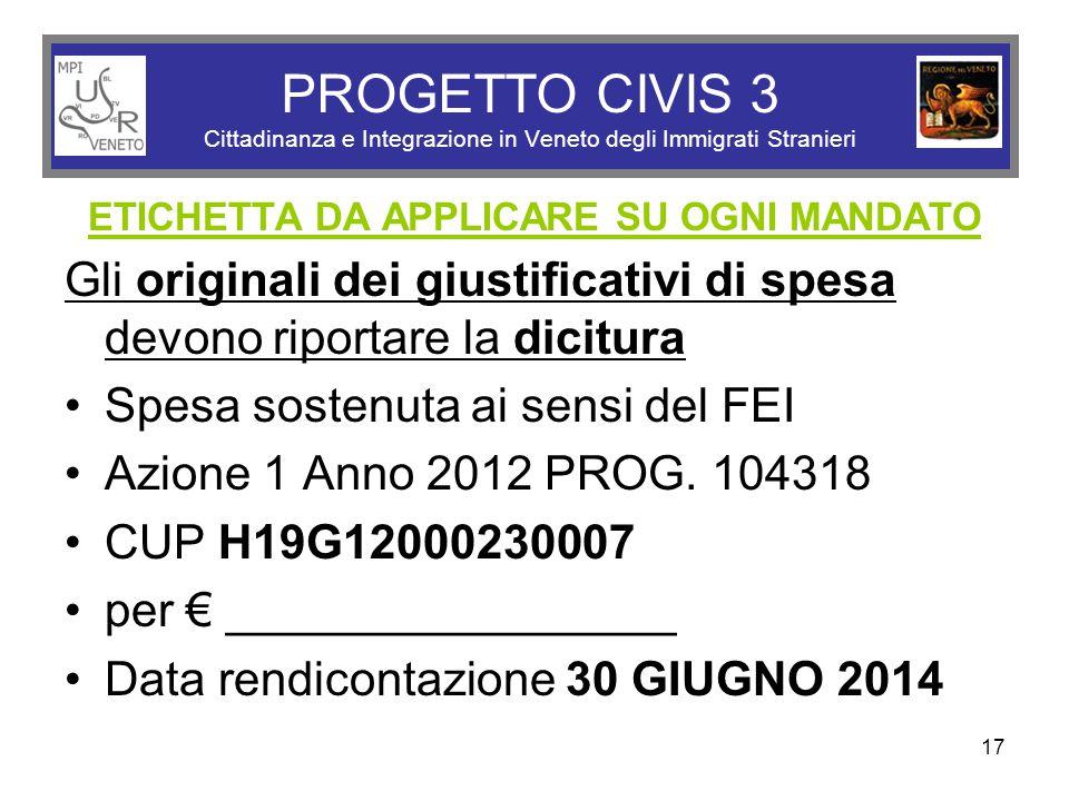 17 PROGETTO CIVIS 3 Cittadinanza e Integrazione in Veneto degli Immigrati Stranieri ETICHETTA DA APPLICARE SU OGNI MANDATO Gli originali dei giustificativi di spesa devono riportare la dicitura Spesa sostenuta ai sensi del FEI Azione 1 Anno 2012 PROG.