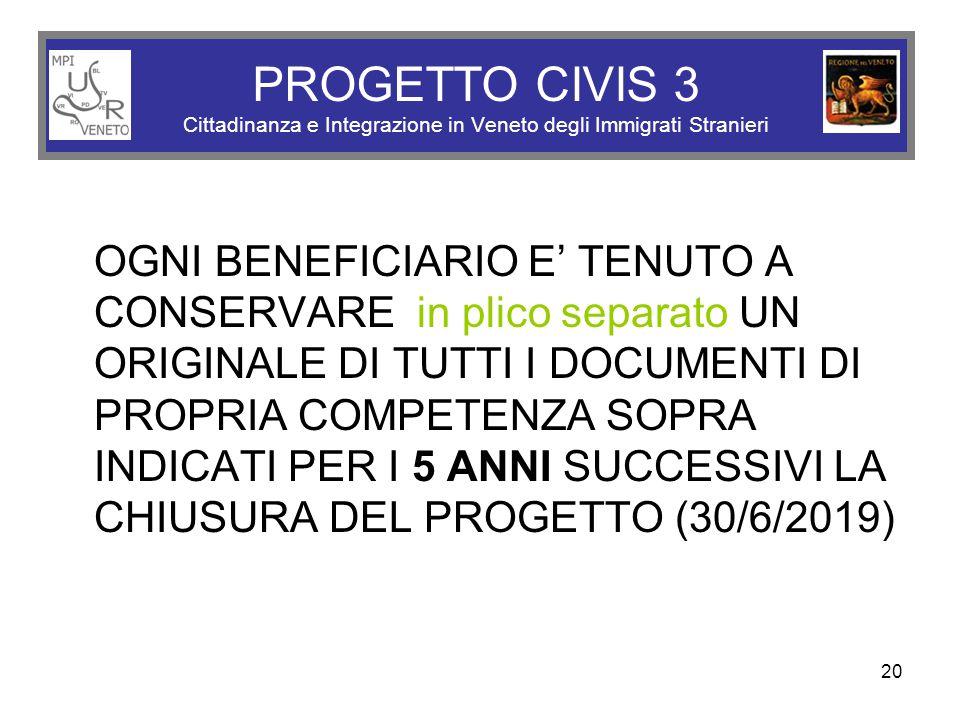 20 PROGETTO CIVIS 3 Cittadinanza e Integrazione in Veneto degli Immigrati Stranieri OGNI BENEFICIARIO E' TENUTO A CONSERVARE in plico separato UN ORIGINALE DI TUTTI I DOCUMENTI DI PROPRIA COMPETENZA SOPRA INDICATI PER I 5 ANNI SUCCESSIVI LA CHIUSURA DEL PROGETTO (30/6/2019)