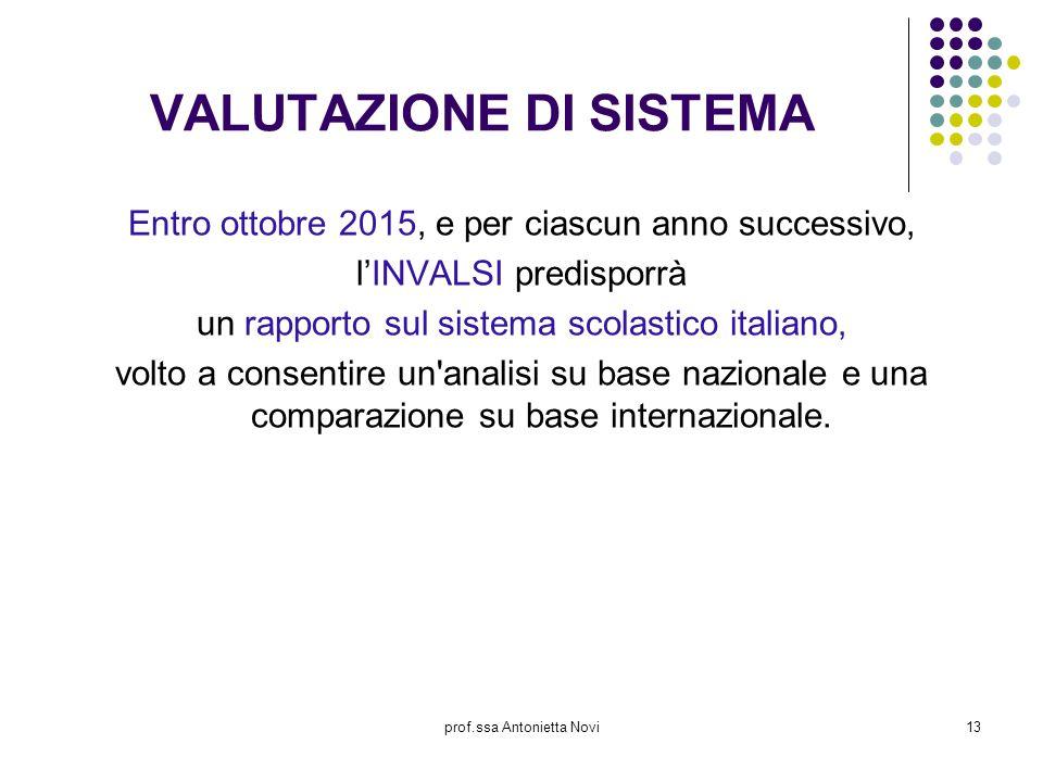 prof.ssa Antonietta Novi13 VALUTAZIONE DI SISTEMA Entro ottobre 2015, e per ciascun anno successivo, l'INVALSI predisporrà un rapporto sul sistema sco